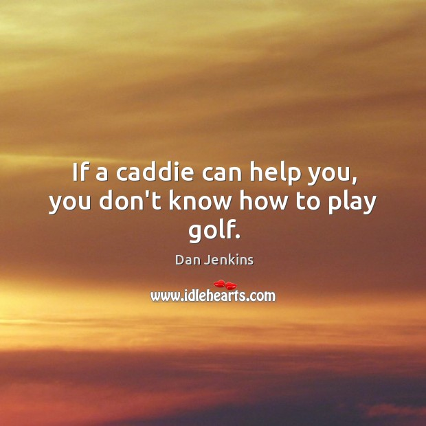 If a caddie can help you, you don't know how to play golf. Dan Jenkins Picture Quote