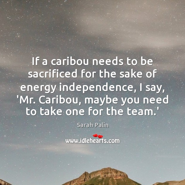 If a caribou needs to be sacrificed for the sake of energy Sarah Palin Picture Quote