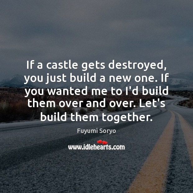 If a castle gets destroyed, you just build a new one. If Fuyumi Soryo Picture Quote