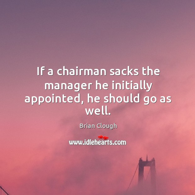 If a chairman sacks the manager he initially appointed, he should go as well. Image