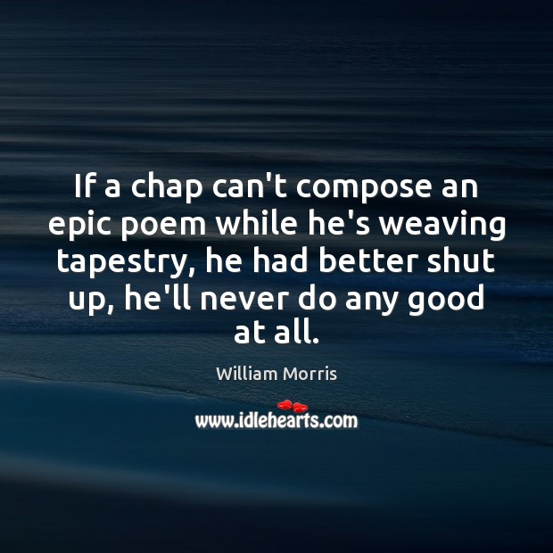If a chap can't compose an epic poem while he's weaving tapestry, William Morris Picture Quote