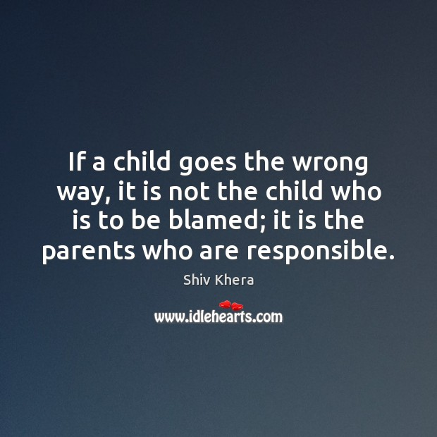 If a child goes the wrong way, it is not the child Shiv Khera Picture Quote