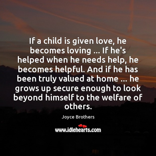 If a child is given love, he becomes loving … If he's helped Joyce Brothers Picture Quote