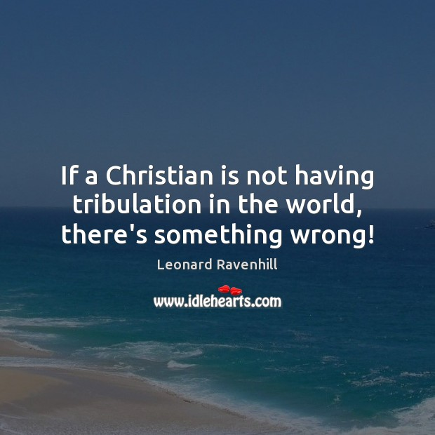 If a Christian is not having tribulation in the world, there's something wrong! Image