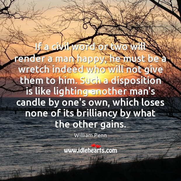 If a civil word or two will render a man happy, he William Penn Picture Quote