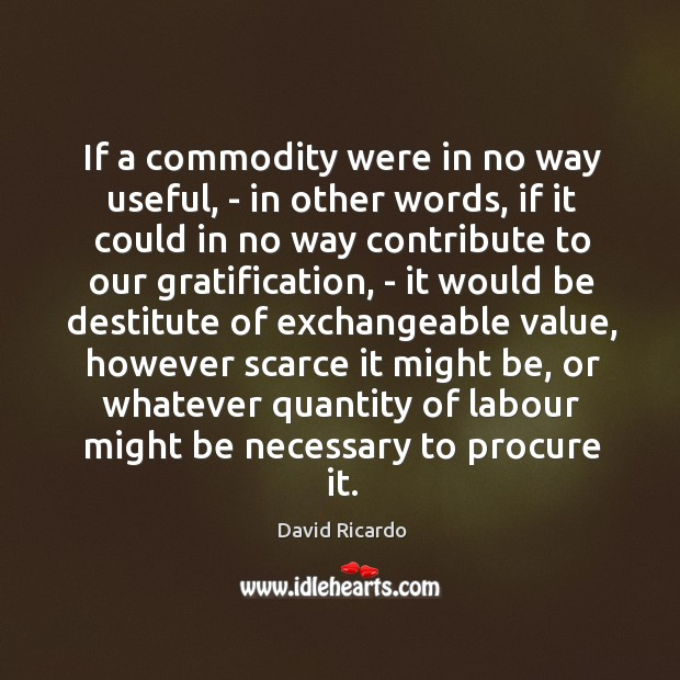 If a commodity were in no way useful, – in other words, David Ricardo Picture Quote