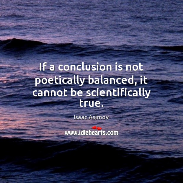 If a conclusion is not poetically balanced, it cannot be scientifically true. Image