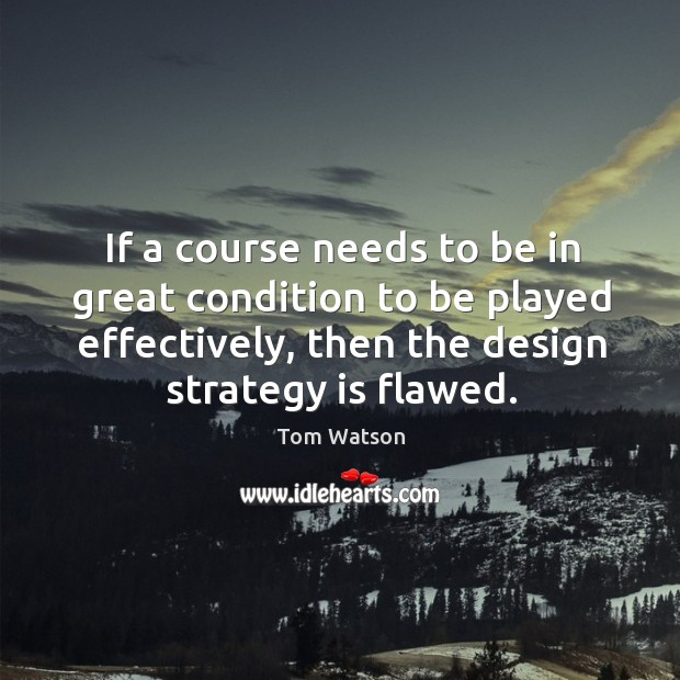 If a course needs to be in great condition to be played effectively, then the design strategy is flawed. Image