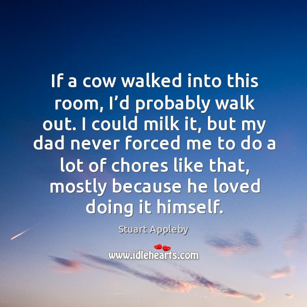 If a cow walked into this room, I'd probably walk out. I could milk it, but my dad never forced me Stuart Appleby Picture Quote
