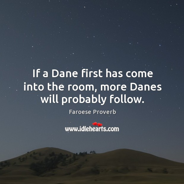 If a dane first has come into the room, more danes will probably follow. Faroese Proverbs Image