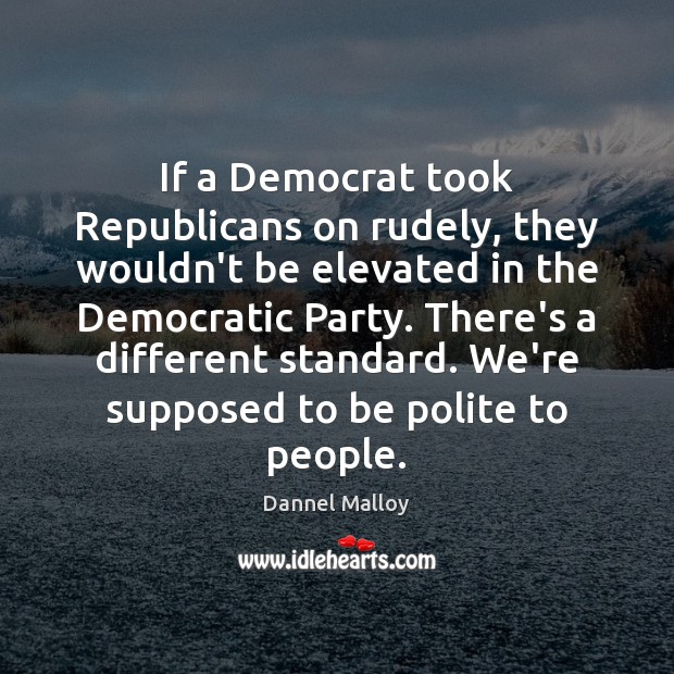 If a Democrat took Republicans on rudely, they wouldn't be elevated in Image