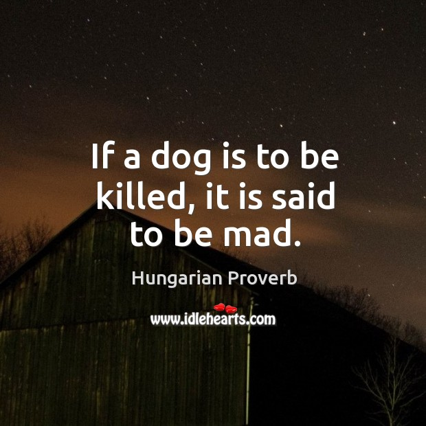 If a dog is to be killed, it is said to be mad. Image