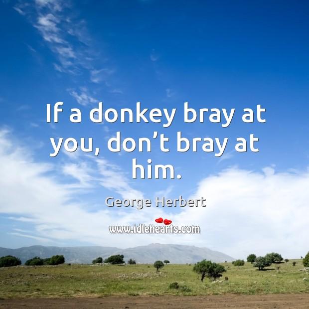 If a donkey bray at you, don't bray at him. Image