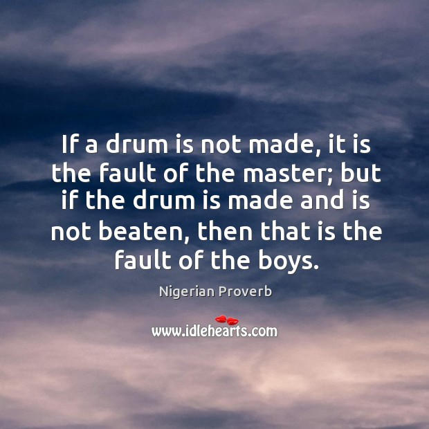 If a drum is not made, it is the fault of the master. Nigerian Proverbs Image