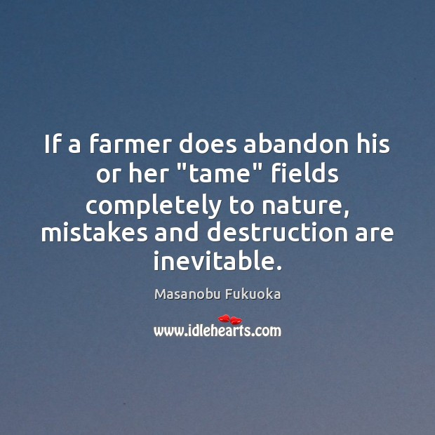 """If a farmer does abandon his or her """"tame"""" fields completely to Masanobu Fukuoka Picture Quote"""