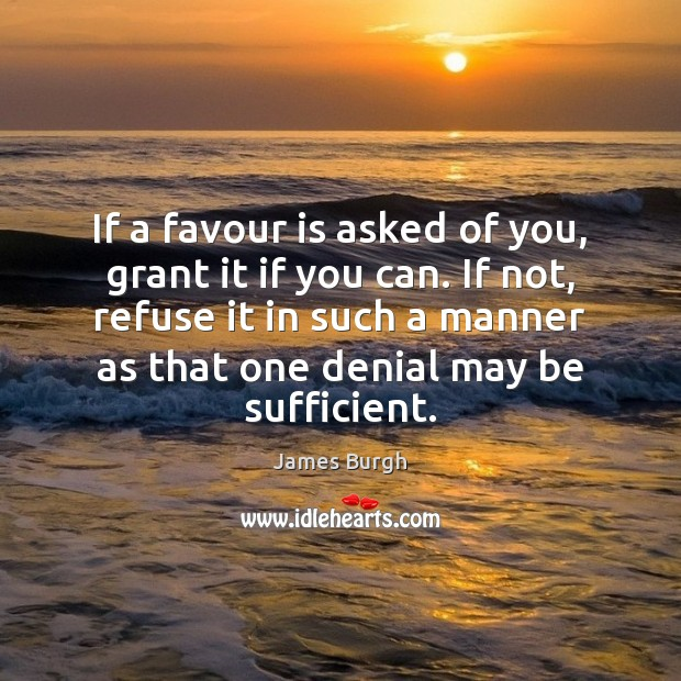 If a favour is asked of you, grant it if you can. Image