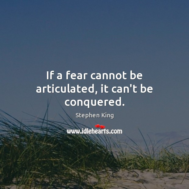 If a fear cannot be articulated, it can't be conquered. Image