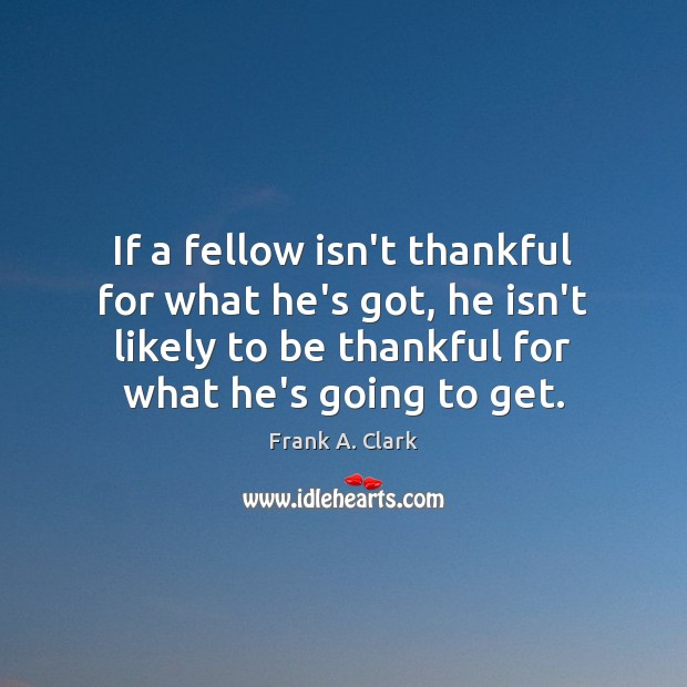 If a fellow isn't thankful for what he's got, he isn't likely Image