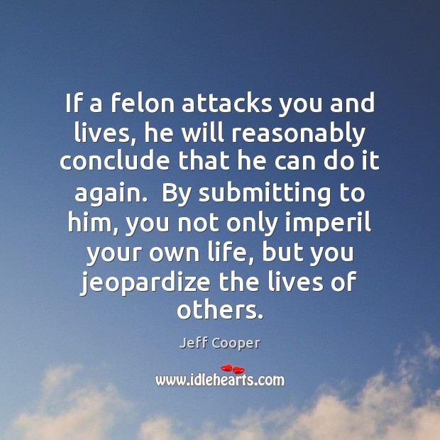 If a felon attacks you and lives, he will reasonably conclude that Jeff Cooper Picture Quote