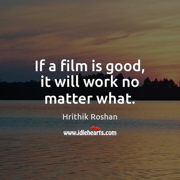 If a film is good, it will work no matter what. Hrithik Roshan Picture Quote