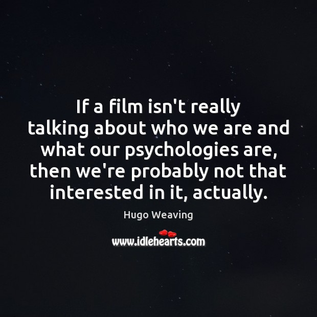 If a film isn't really talking about who we are and what Hugo Weaving Picture Quote