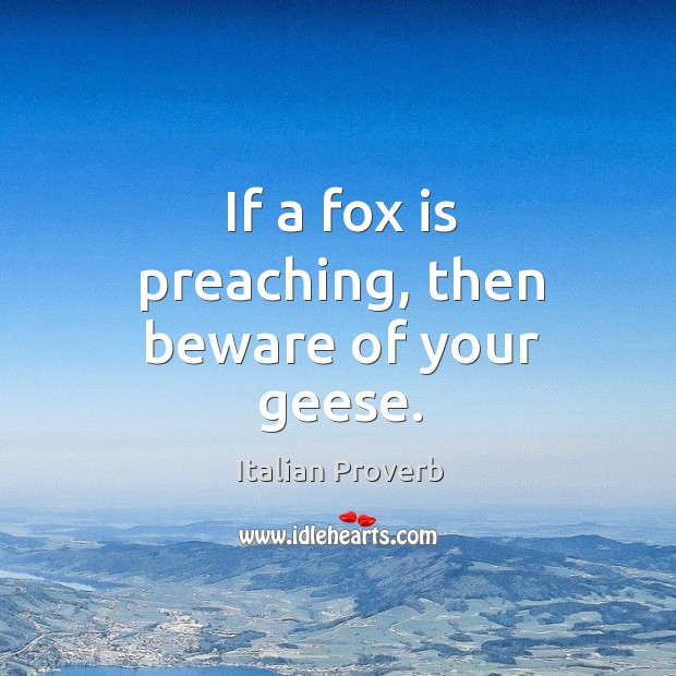 If a fox is preaching, then beware of your geese. Image