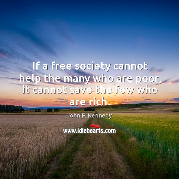 Image, If a free society cannot help the many who are poor, it cannot save the few who are rich.