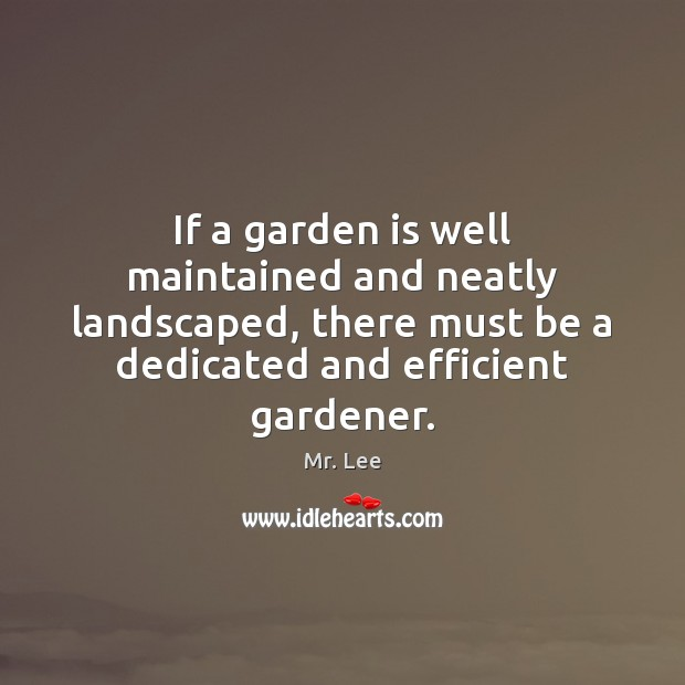 If a garden is well maintained and neatly landscaped, there must be Mr. Lee Picture Quote