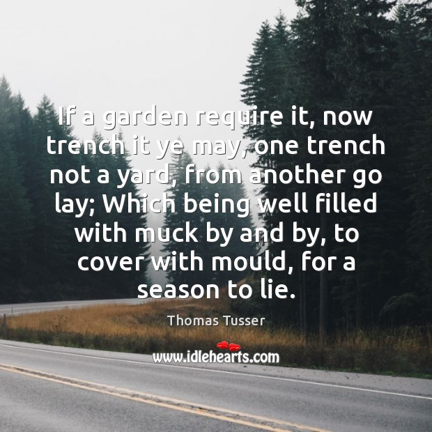 If a garden require it, now trench it ye may, one trench Thomas Tusser Picture Quote
