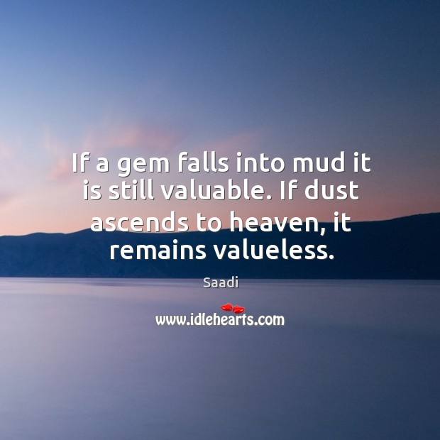 If a gem falls into mud it is still valuable. If dust Image