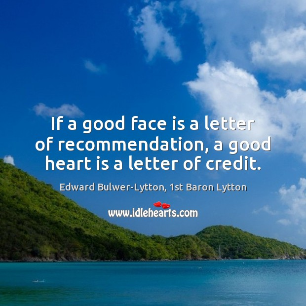 If a good face is a letter of recommendation, a good heart is a letter of credit. Image