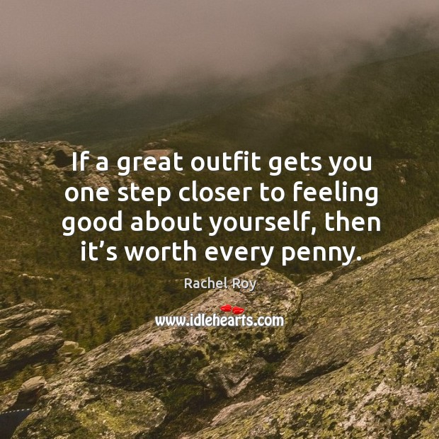 If a great outfit gets you one step closer to feeling good about yourself, then it's worth every penny. Image