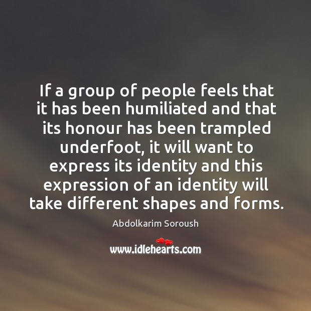 If a group of people feels that it has been humiliated and that its honour has been trampled underfoot Abdolkarim Soroush Picture Quote