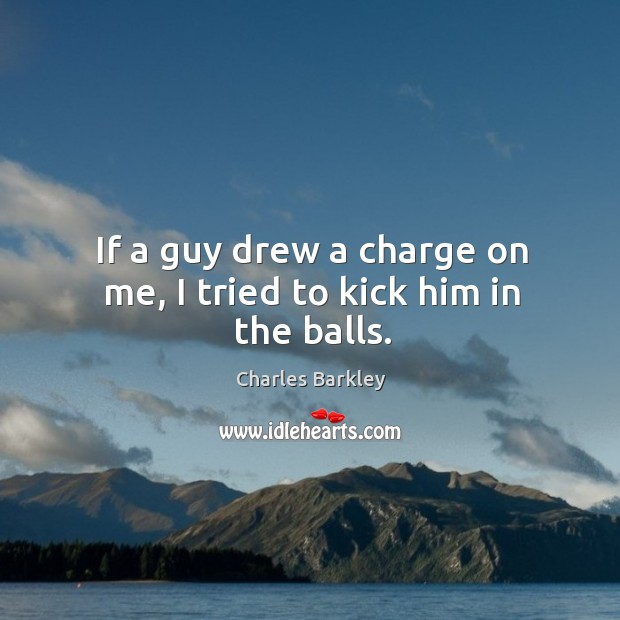 If a guy drew a charge on me, I tried to kick him in the balls. Charles Barkley Picture Quote