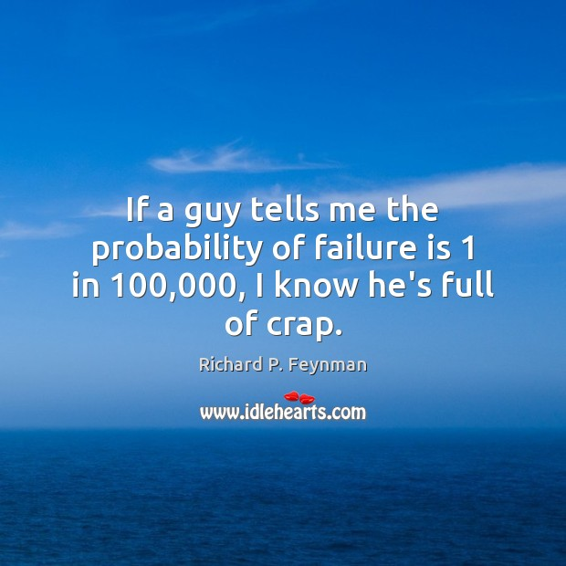 If a guy tells me the probability of failure is 1 in 100,000, I know he's full of crap. Richard P. Feynman Picture Quote