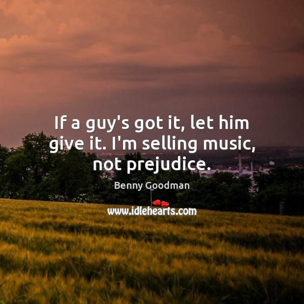 If a guy's got it, let him give it. I'm selling music, not prejudice. Image
