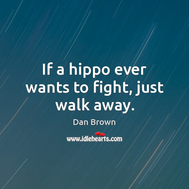 If a hippo ever wants to fight, just walk away. Dan Brown Picture Quote