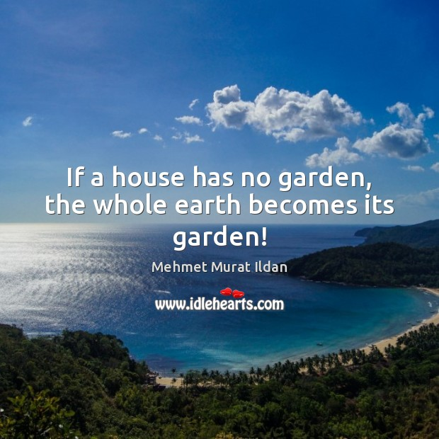 Image, If a house has no garden, the whole earth becomes its garden!
