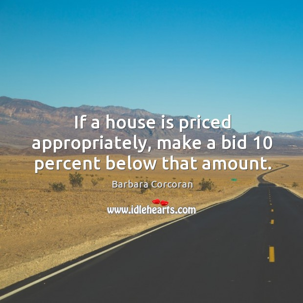 If a house is priced appropriately, make a bid 10 percent below that amount. Image