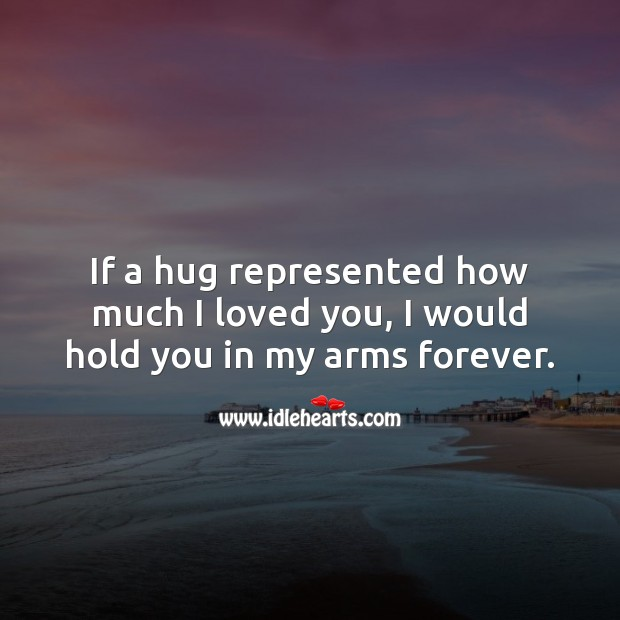If a hug represented how much I loved you, I would hold you in my arms forever. Hug Quotes Image