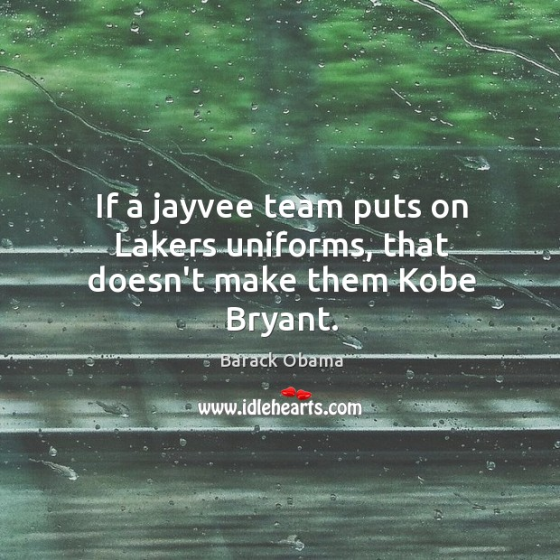 Image, If a jayvee team puts on Lakers uniforms, that doesn't make them Kobe Bryant.