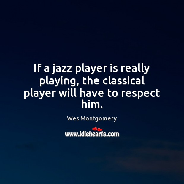 Image, If a jazz player is really playing, the classical player will have to respect him.