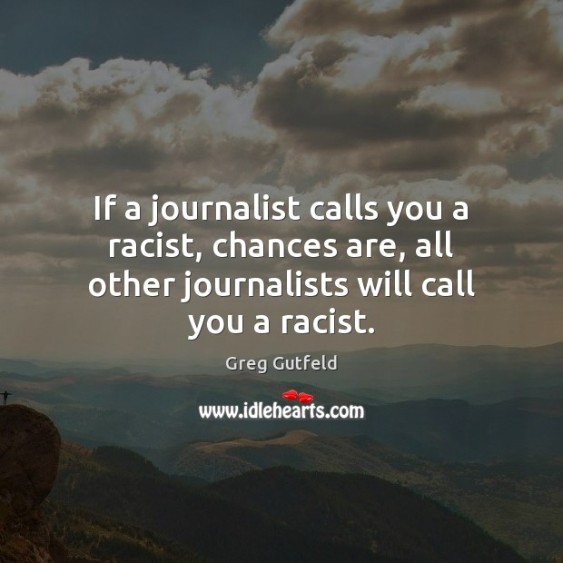 If a journalist calls you a racist, chances are, all other journalists Greg Gutfeld Picture Quote