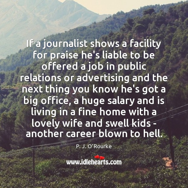 If a journalist shows a facility for praise he's liable to be Salary Quotes Image