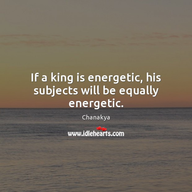 Image, If a king is energetic, his subjects will be equally energetic.