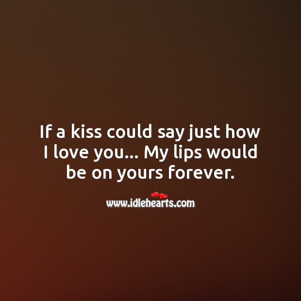 If a kiss could say just how I love you… My lips would be on yours forever. Kiss You Quotes Image