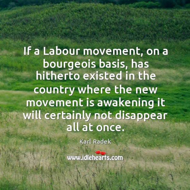 If a labour movement, on a bourgeois basis, has hitherto existed in the country Karl Radek Picture Quote