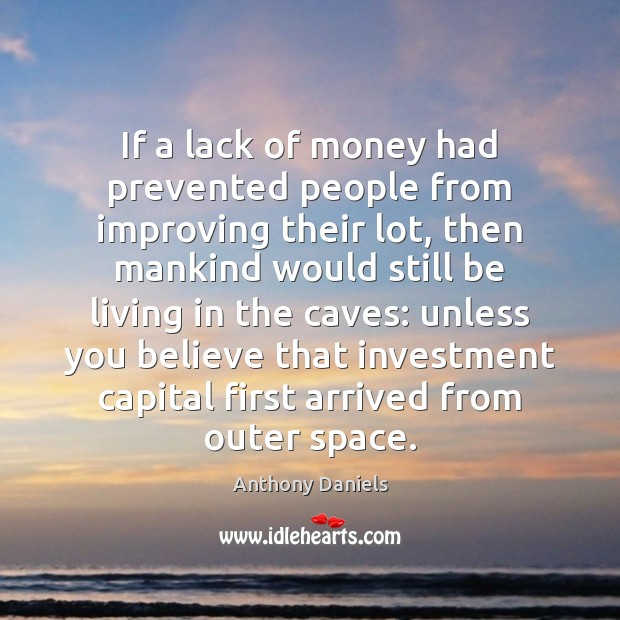 If a lack of money had prevented people from improving their lot, Anthony Daniels Picture Quote