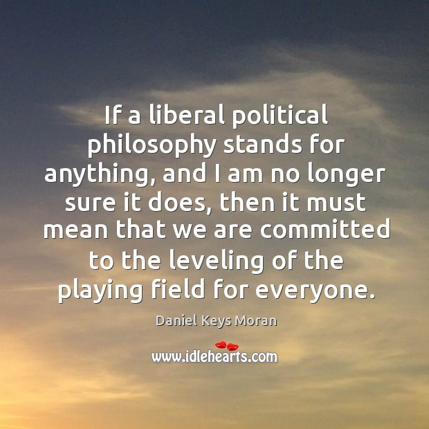 Daniel Keys Moran Picture Quote image saying: If a liberal political philosophy stands for anything, and I am no longer sure it does