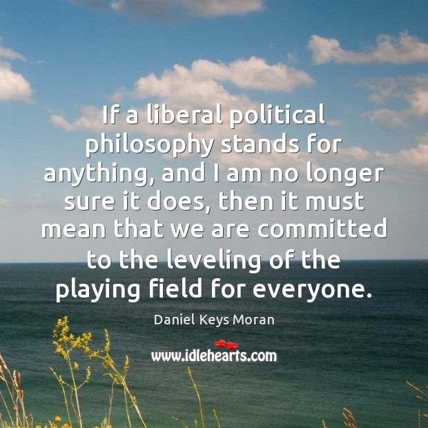 If a liberal political philosophy stands for anything, and I am no Daniel Keys Moran Picture Quote